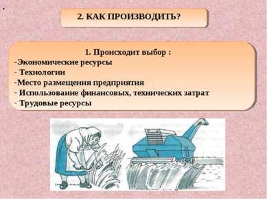 . 2. КАК ПРОИЗВОДИТЬ? 1. Происходит выбор : Экономические ресурсы Технологии ...