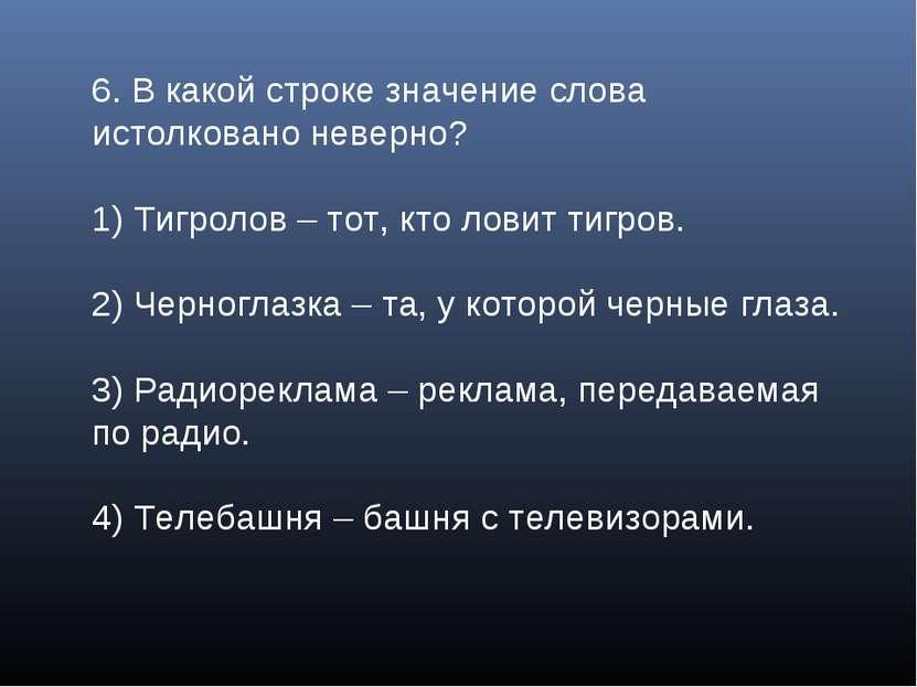 6. В какой строке значение слова истолковано неверно? 1) Тигролов – тот, кто ...