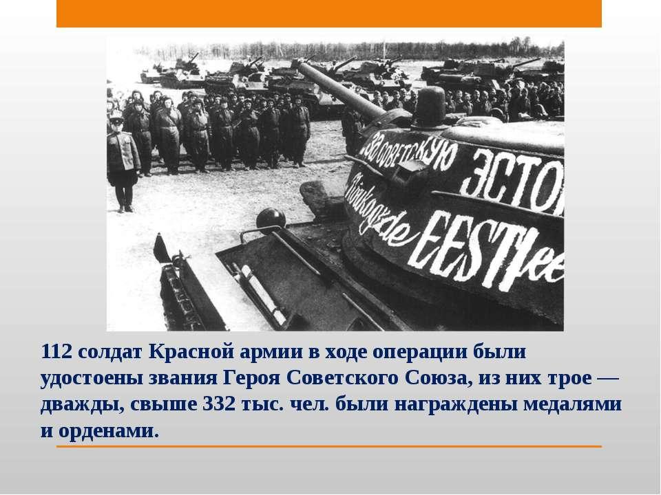 112 солдат Красной армии в ходе операции были удостоены звания Героя Советско...