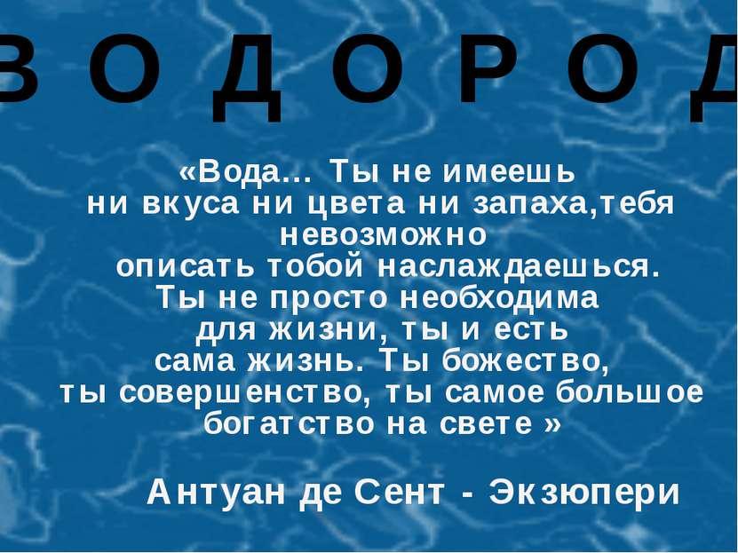 В О Д О Р О Д «Вода… Ты не имеешь ни вкуса ни цвета ни запаха,тебя невозможно...