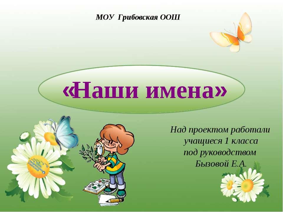 «Наши имена» Над проектом работали учащиеся 1 класса под руководством Бызовой...