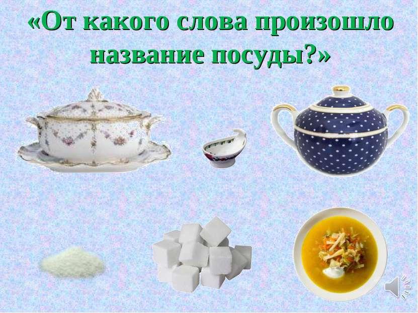 «От какого слова произошло название посуды?»