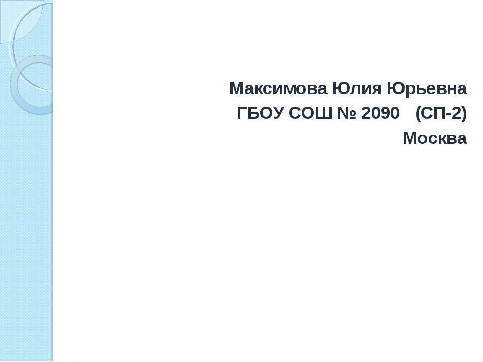 Максимова Юлия Юрьевна ГБОУ СОШ № 2090 (СП-2) Москва