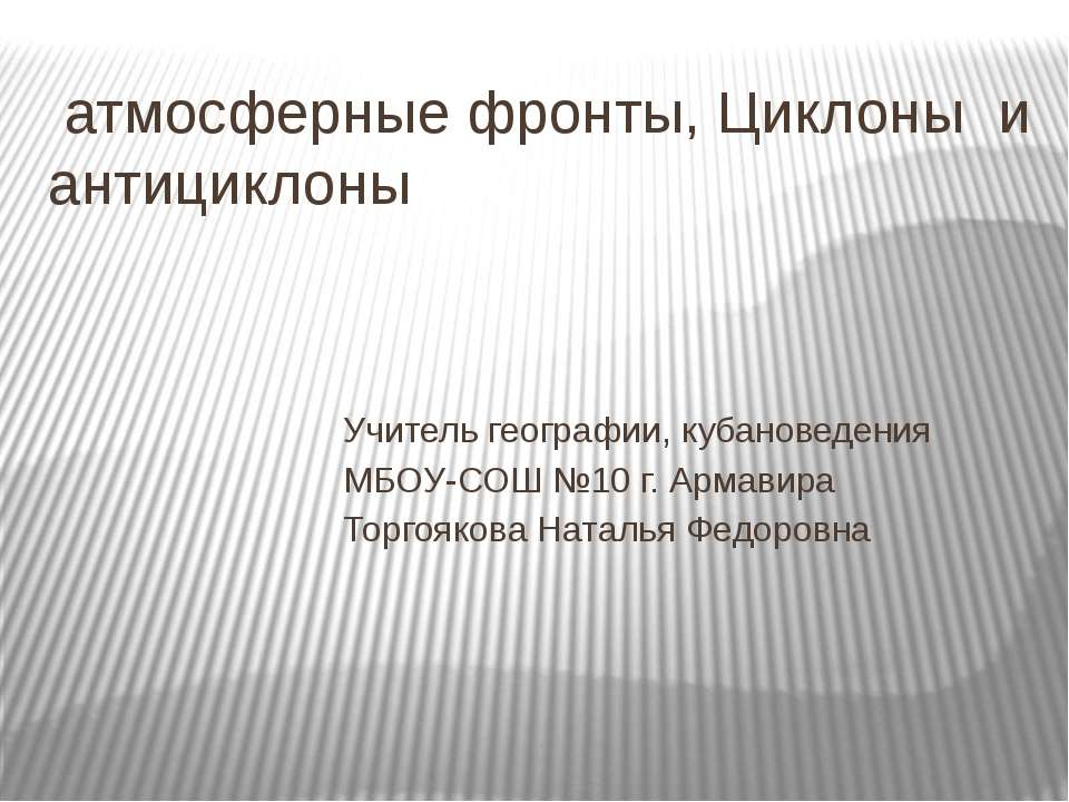 атмосферные фронты, Циклоны и антициклоны Учитель географии, кубановедения МБ...
