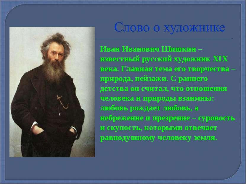 Иван Иванович Шишкин – известный русский художник XIX века. Главная тема его ...