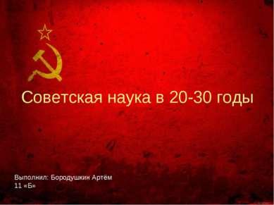 Советская наука в 20-30 годы Выполнил: Бородушкин Артём 11 «Б»