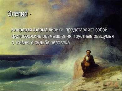 Элегия - жанровая форма лирики, представляет собой философские размышления, г...