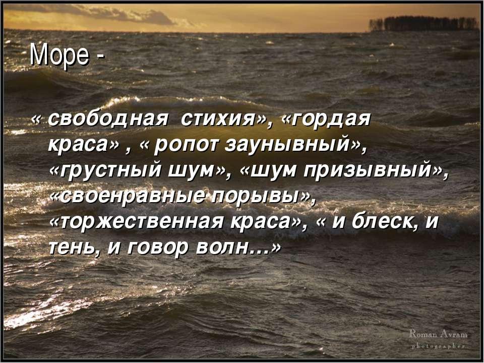 Море - « свободная стихия», «гордая краса» , « ропот заунывный», «грустный шу...