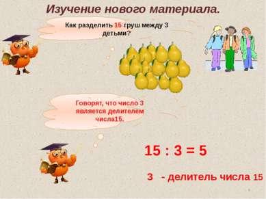 Как разделить 15 груш между 3 детьми? 15 : 3 = 5 3 - делитель числа 15 Говоря...