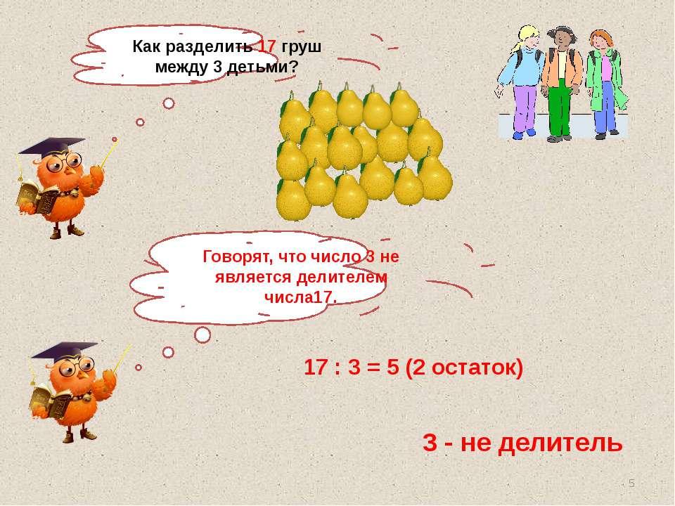 Как разделить 17 груш между 3 детьми? 17 : 3 = 5 (2 остаток) 3 - не делитель ...