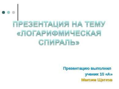Презентацию выполнил ученик 10 «А» Максим Щетков