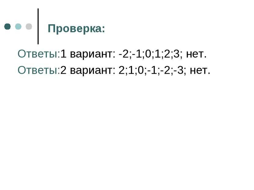 Проверка: Ответы:1 вариант: -2;-1;0;1;2;3; нет. Ответы:2 вариант: 2;1;0;-1;-2...