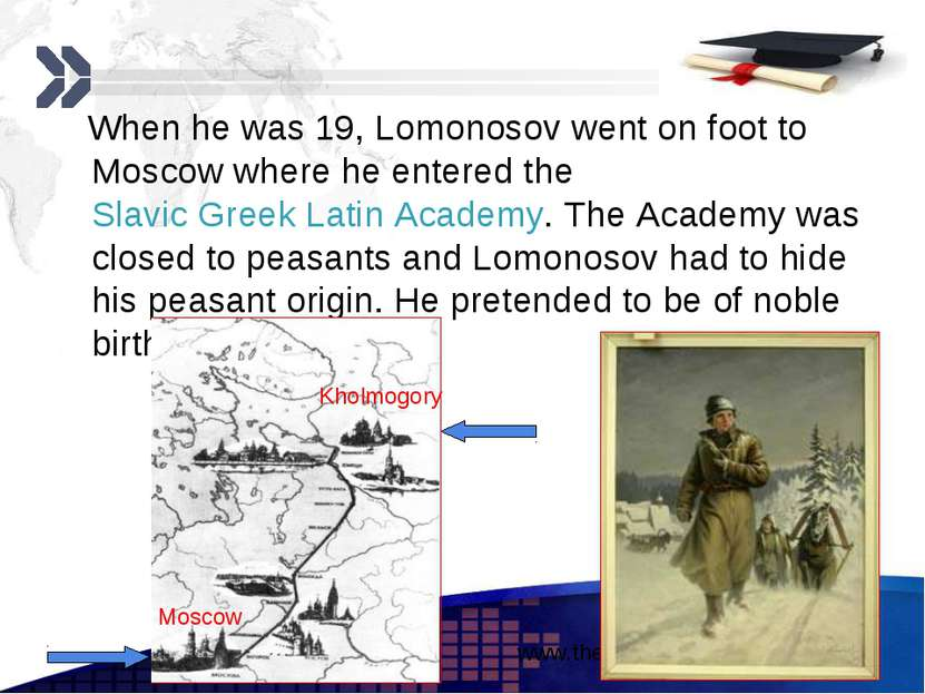When he was 19, Lomonosov went on foot to Moscow where he entered the Slavic ...