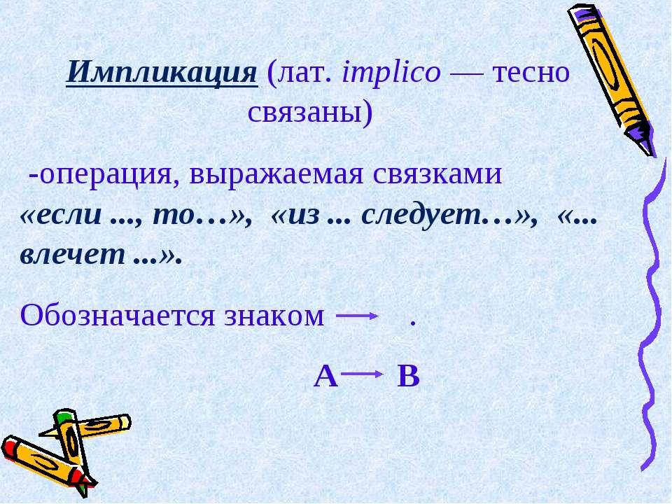 Импликация (лат. implico — тесно связаны) -операция, выражаемая связками  «...