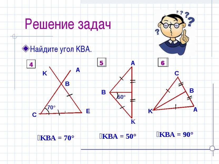 Решение задач Найдите угол KBA. ےKBA = 70° ےKBA = 50° ےKBA = 90° 4 5 6