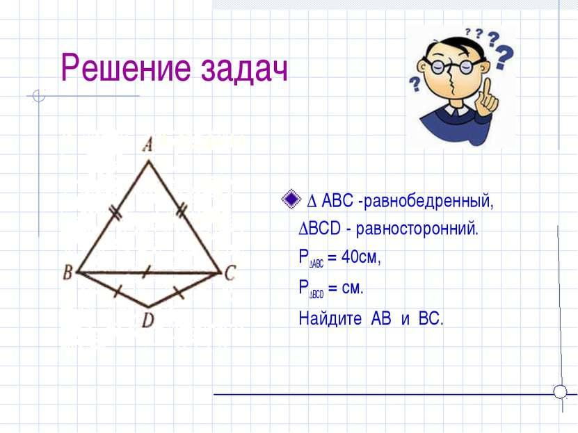 Решение задач ∆ ABC -равнобедренный, ∆BCD - равносторонний. P∆ABC = 40см, P∆B...