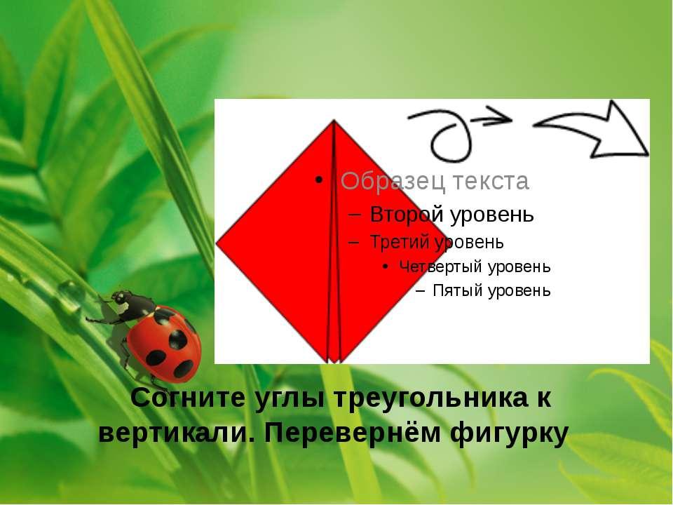 Согните углы треугольника к вертикали. Перевернём фигурку