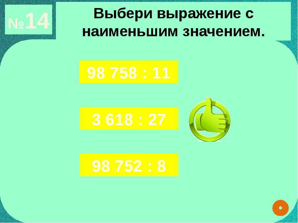 №14 Выбери выражение с наименьшим значением. 98 758 : 11 3 618 : 27 98 752 : 8