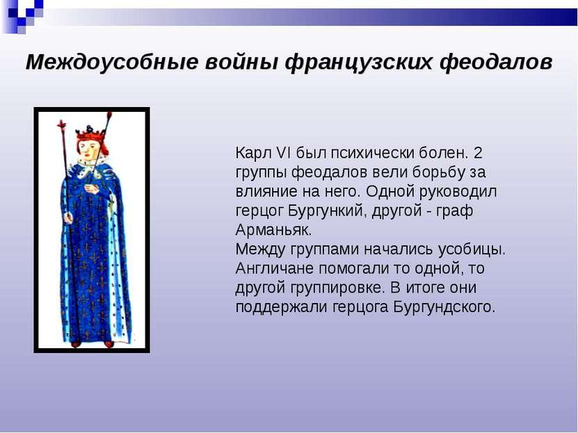 Карл VI был психически болен. 2 группы феодалов вели борьбу за влияние на нег...