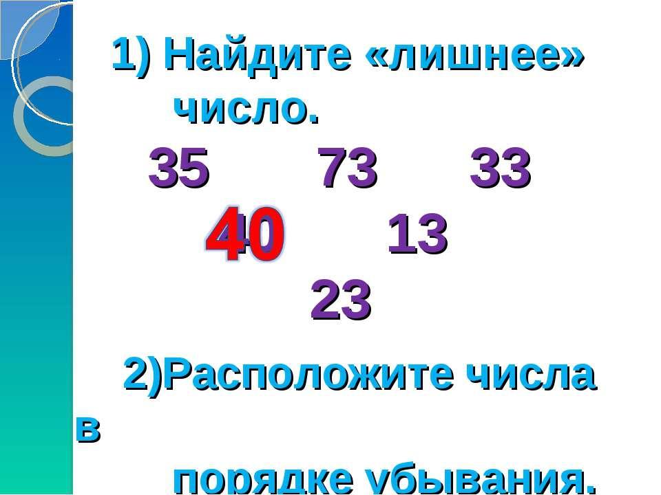 1) Найдите «лишнее» число. 35 73 33 40 13 23 2)Расположите числа в порядке уб...