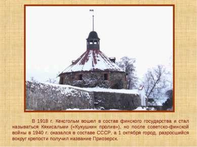 В 1918 г. Кексгольм вошел в состав финского государства и стал называться Кяк...
