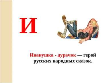 И Иванушка - дурачок — герой русских народных сказок.