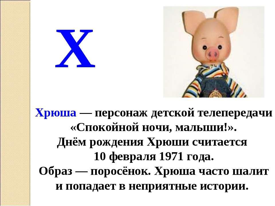 Хрюша— персонаж детской телепередачи «Спокойной ночи, малыши!». Днём рождени...