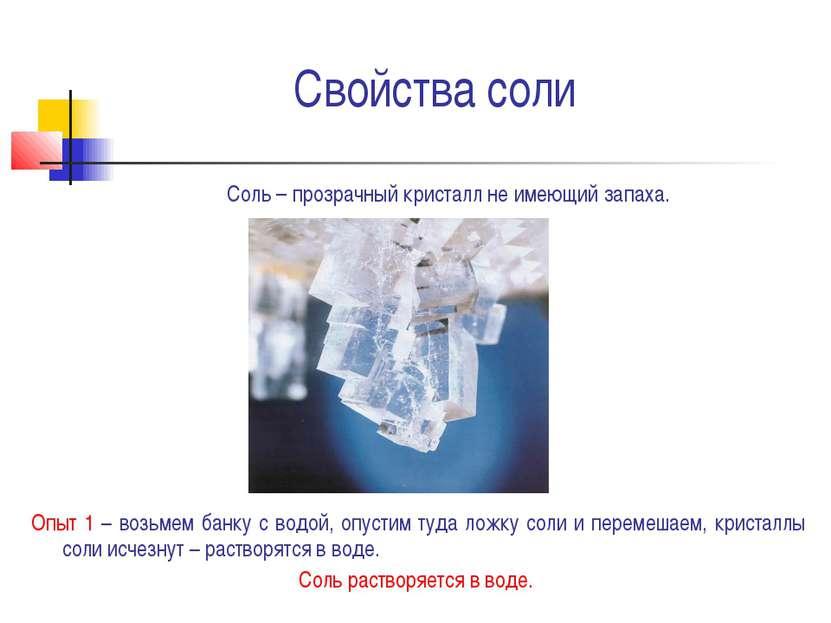 Свойства соли Соль – прозрачный кристалл не имеющий запаха. Опыт 1 – возьмем ...