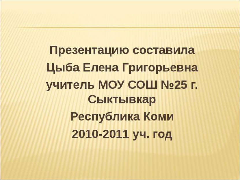 Презентацию составила Цыба Елена Григорьевна учитель МОУ СОШ №25 г. Сыктывкар...