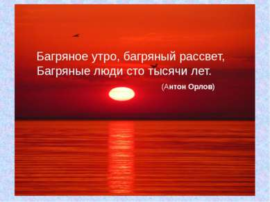 Багряное утро, багряный рассвет, Багряные люди сто тысячи лет. (Антон Орлов)
