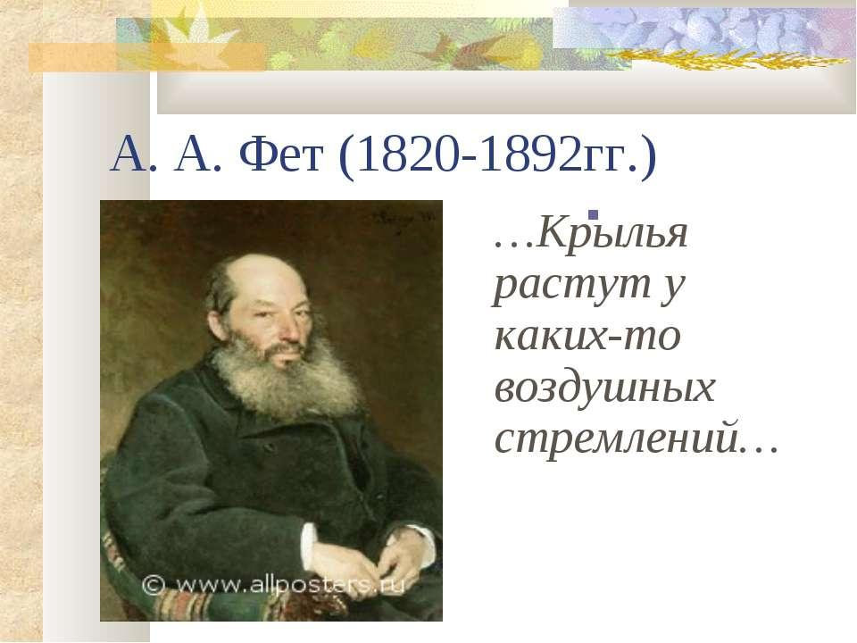 А. А. Фет (1820-1892гг.)  …Крылья растут у каких-то воздушных стремлений…