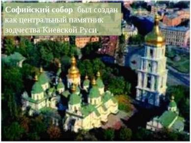 Софийский соборбыл создан как центральный памятник зодчества Киевской Руси.