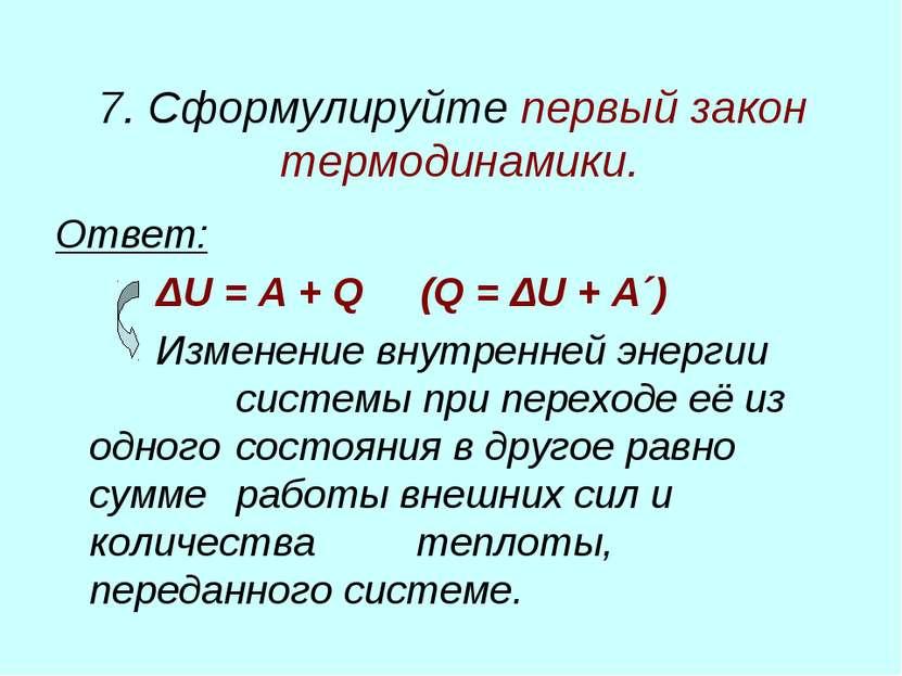 7. Сформулируйте первый закон термодинамики. Ответ: ΔU = A + Q (Q = ΔU + A´) ...