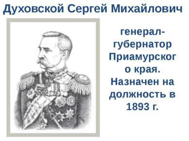 Духовской Сергей Михайлович генерал-губернатор Приамурского края. Назначен на...