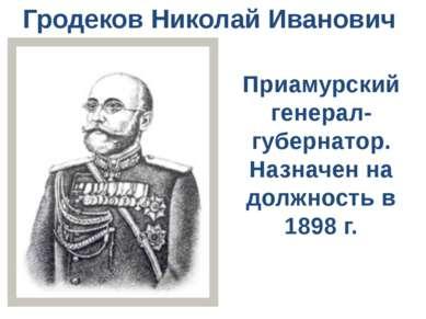 Гродеков Николай Иванович Приамурский генерал-губернатор. Назначен на должнос...