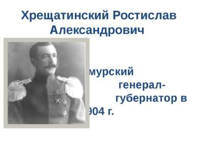 Хрещатинский Ростислав Александрович Приамурский генерал- губернатор в 1904 г.