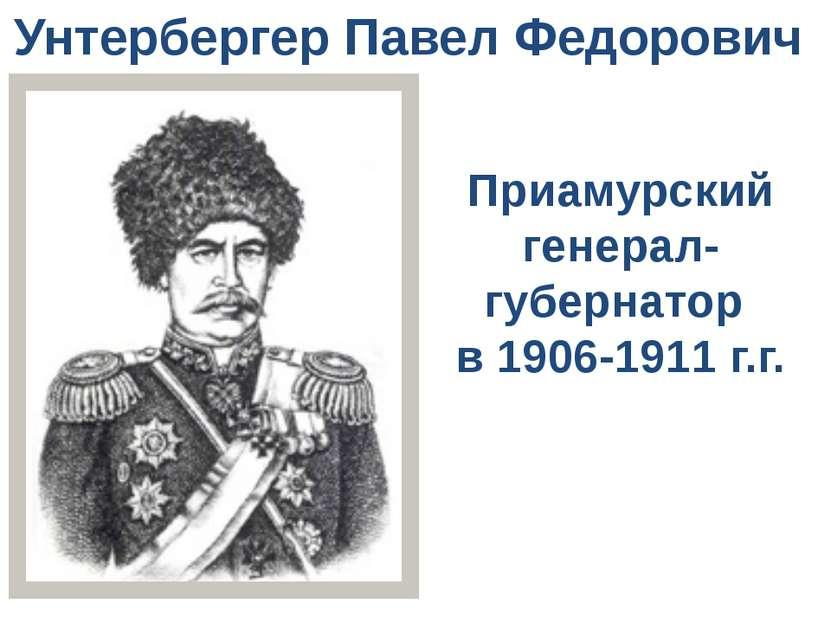 Унтербергер Павел Федорович Приамурский генерал-губернатор в 1906-1911 г.г.