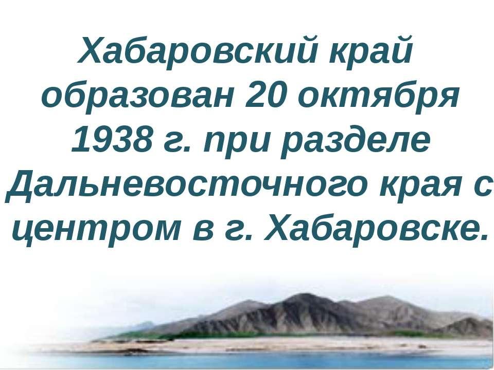Хабаровский край образован 20 октября 1938 г. при разделе Дальневосточного кр...