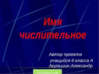 Имя числительное Автор проекта учащийся 6 класса А Акульшин Александр