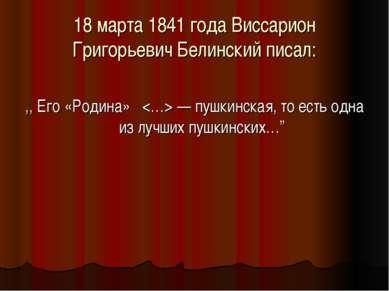 18 марта 1841 года Виссарион Григорьевич Белинский писал: ,, Eго «Родина» — п...