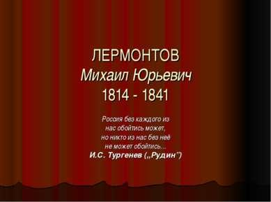 ЛЕРМОНТОВ Михаил Юрьевич 1814 - 1841 Россия без каждого из нас обойтись может...