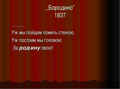 """,,Бородино"""" 1837 ……… Уж мы пойдем ломить стеною, Уж постоим мы головою За род..."""