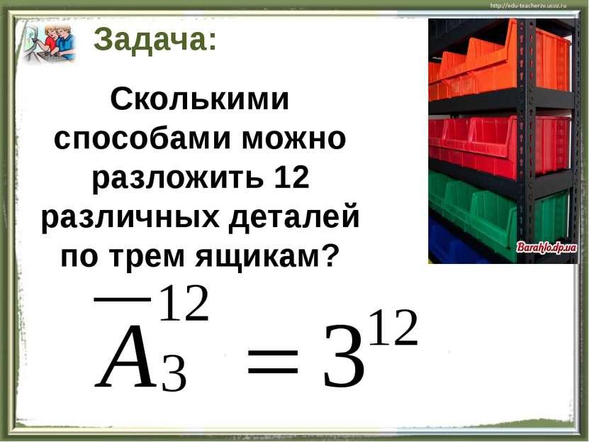 Задача: Сколькими способами можно разложить 12 различных деталей по трем ящикам?
