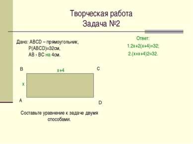 Творческая работа Задача №2 Ответ: 1.2х+2(х+4)=32; 2.(х+х+4)2=32. А С Дано: А...