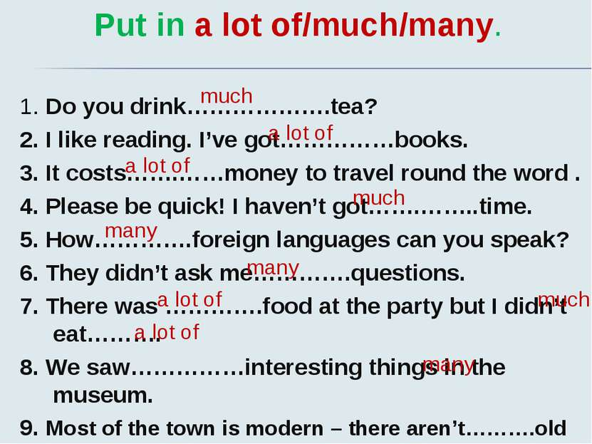 Put in a lot of/much/many. 1. Do you drink……………….tea? 2. I like reading. I've...