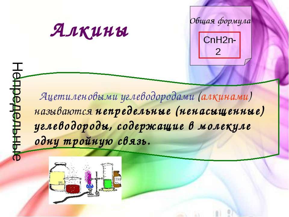 Алкины Общая формула CnH2n-2 Ацетиленовыми углеводородами (алкинами) называют...