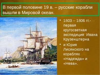 В первой половине 19 в. – русские корабли вышли в Мировой океан. 1803 – 1806 ...
