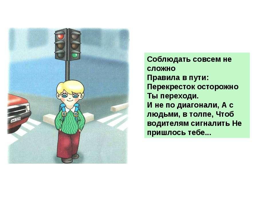 Соблюдать совсем не сложно Правила в пути: Перекресток осторожно Ты переходи....