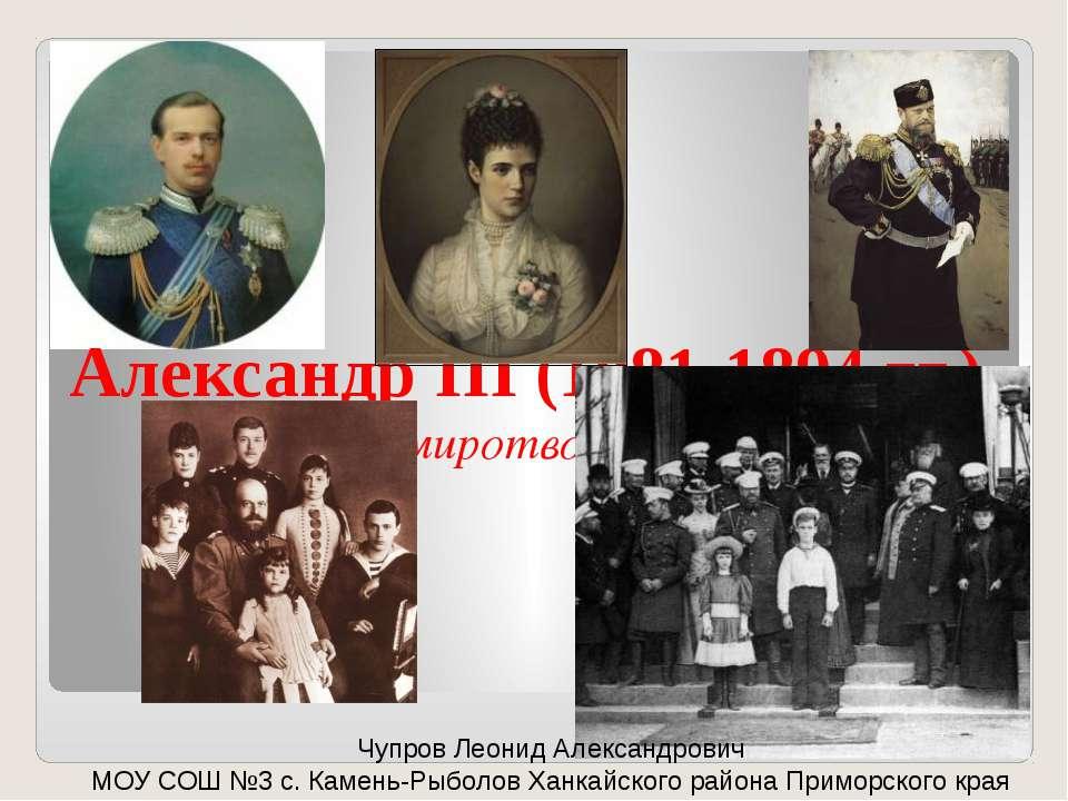 Александр III (1881-1894 гг.) (миротворец) Чупров Леонид Александрович МОУ СО...