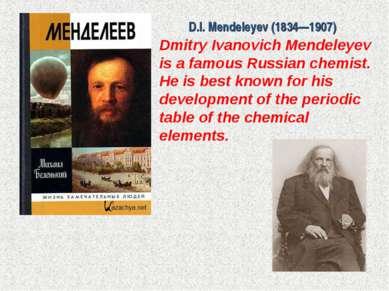 D.I. Mendeleyev (1834—1907) Dmitry Ivanovich Mendeleyev is a famous Russian c...